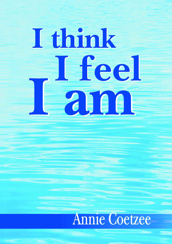 Annie Coetzee I think i feel i am Cover 2014 A5